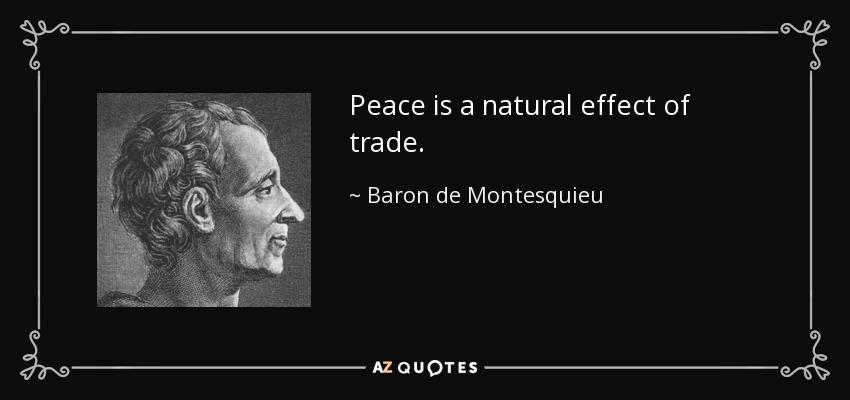 Peace is a natural effect of trade. - Baron de Montesquieu