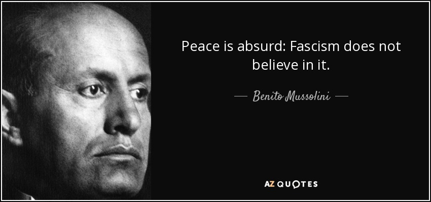 Peace is absurd: Fascism does not believe in it. - Benito Mussolini