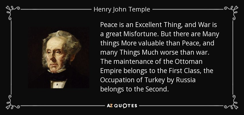 Peace is an Excellent Thing, and War is a great Misfortune. But there are Many things More valuable than Peace, and many Things Much worse than war. The maintenance of the Ottoman Empire belongs to the First Class, the Occupation of Turkey by Russia belongs to the Second. - Henry John Temple, 3rd Viscount Palmerston