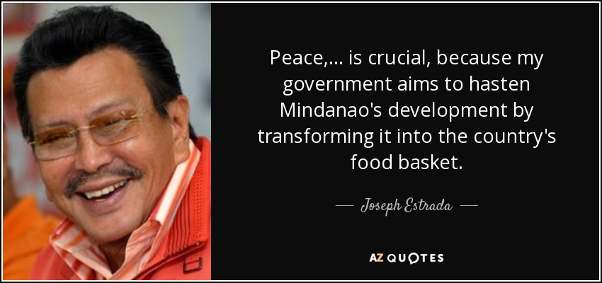 Peace, ... is crucial, because my government aims to hasten Mindanao's development by transforming it into the country's food basket. - Joseph Estrada