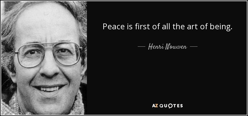 Peace is first of all the art of being. - Henri Nouwen