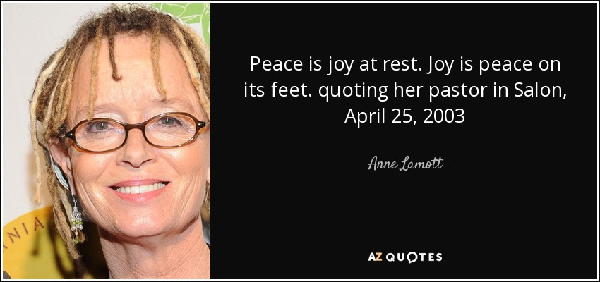 Peace is joy at rest. Joy is peace on its feet. quoting her pastor in Salon, April 25, 2003 - Anne Lamott