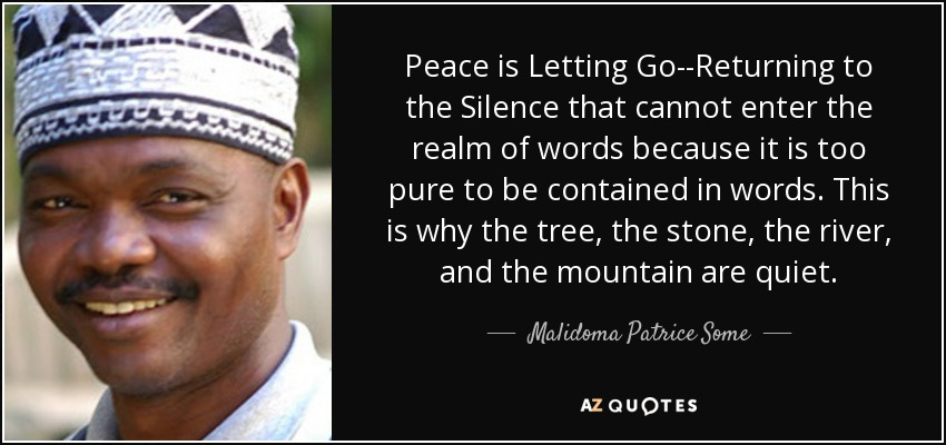 Peace is Letting Go--Returning to the Silence that cannot enter the realm of words because it is too pure to be contained in words. This is why the tree, the stone, the river, and the mountain are quiet. - Malidoma Patrice Some
