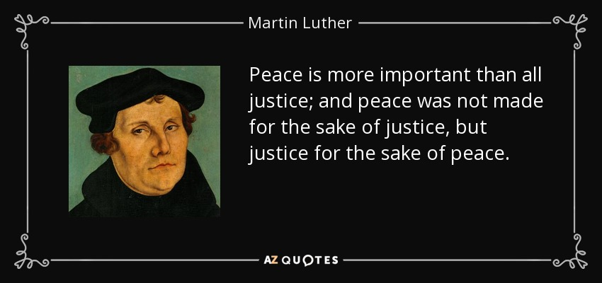 Peace is more important than all justice; and peace was not made for the sake of justice, but justice for the sake of peace. - Martin Luther