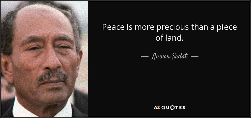 Peace is more precious than a piece of land. - Anwar Sadat