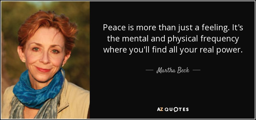 Peace is more than just a feeling. It's the mental and physical frequency where you'll find all your real power. - Martha Beck
