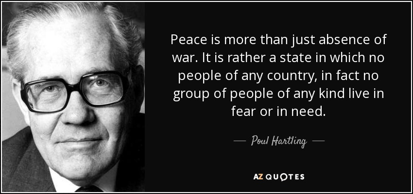 Peace is more than just absence of war. It is rather a state in which no people of any country, in fact no group of people of any kind live in fear or in need. - Poul Hartling