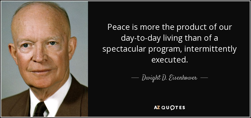 Peace is more the product of our day-to-day living than of a spectacular program, intermittently executed. - Dwight D. Eisenhower