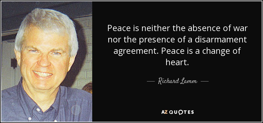 Peace is neither the absence of war nor the presence of a disarmament agreement. Peace is a change of heart. - Richard Lamm