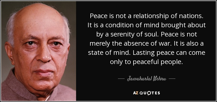 Peace is not a relationship of nations. It is a condition of mind brought about by a serenity of soul. Peace is not merely the absence of war. It is also a state of mind. Lasting peace can come only to peaceful people. - Jawaharlal Nehru