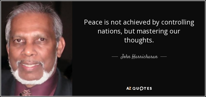 Peace is not achieved by controlling nations, but mastering our thoughts. - John Harricharan