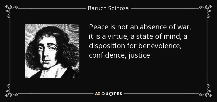 Peace is not an absence of war, it is a virtue, a state of mind, a disposition for benevolence, confidence, justice. - Baruch Spinoza