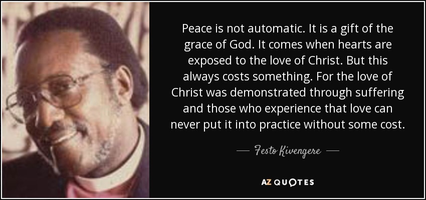 Peace is not automatic. It is a gift of the grace of God. It comes when hearts are exposed to the love of Christ. But this always costs something. For the love of Christ was demonstrated through suffering and those who experience that love can never put it into practice without some cost. - Festo Kivengere