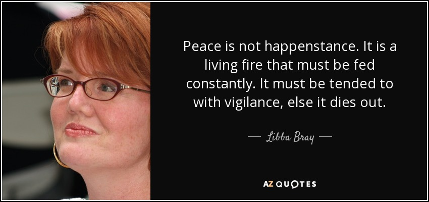 Peace is not happenstance. It is a living fire that must be fed constantly. It must be tended to with vigilance, else it dies out. - Libba Bray