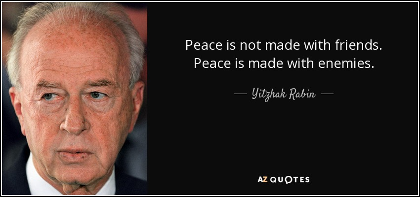 Peace is not made with friends. Peace is made with enemies. - Yitzhak Rabin