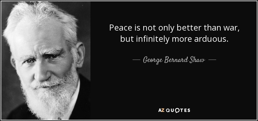 Peace is not only better than war, but infinitely more arduous. - George Bernard Shaw
