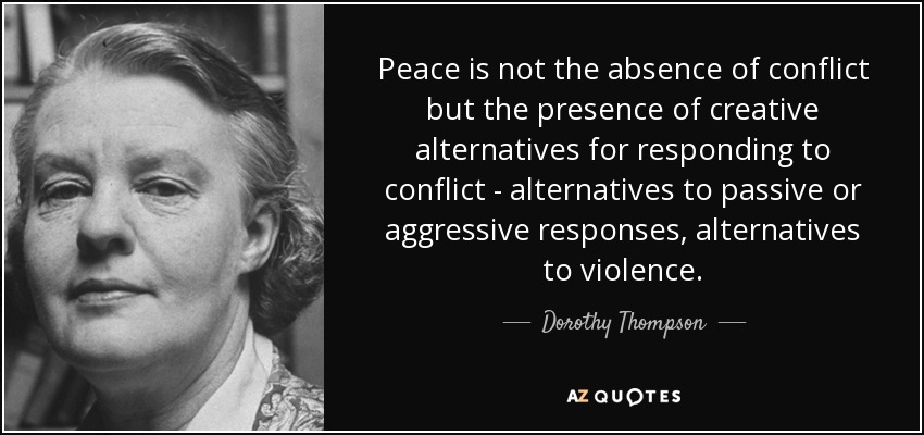 Peace is not the absence of conflict but the presence of creative alternatives for responding to conflict - alternatives to passive or aggressive responses, alternatives to violence. - Dorothy Thompson