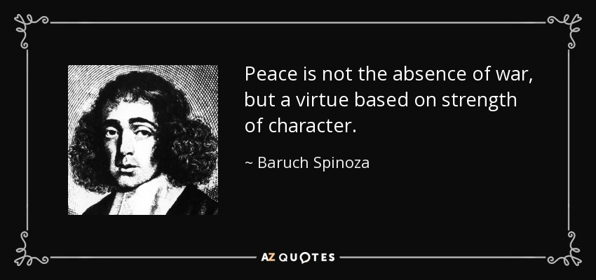 Peace is not the absence of war, but a virtue based on strength of character. - Baruch Spinoza