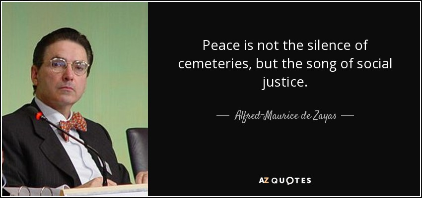 Peace is not the silence of cemeteries, but the song of social justice. - Alfred-Maurice de Zayas