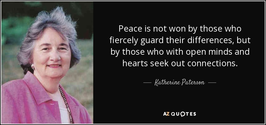 Peace is not won by those who fiercely guard their differences, but by those who with open minds and hearts seek out connections. - Katherine Paterson