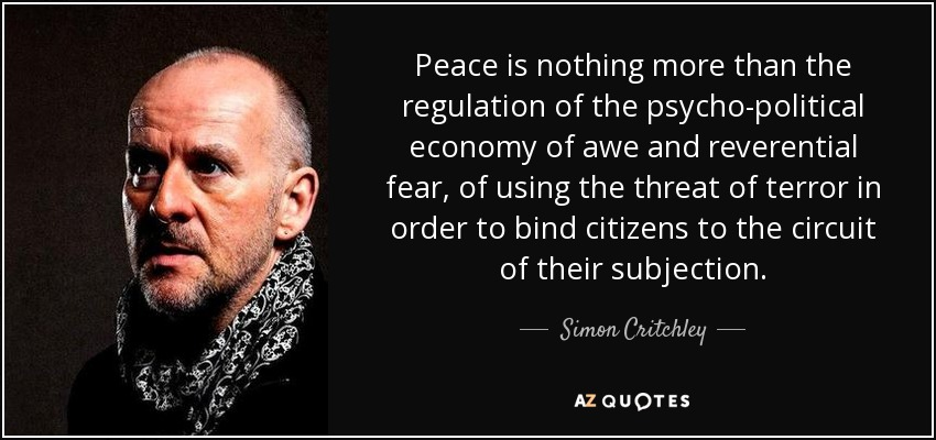 Peace is nothing more than the regulation of the psycho-political economy of awe and reverential fear, of using the threat of terror in order to bind citizens to the circuit of their subjection. - Simon Critchley
