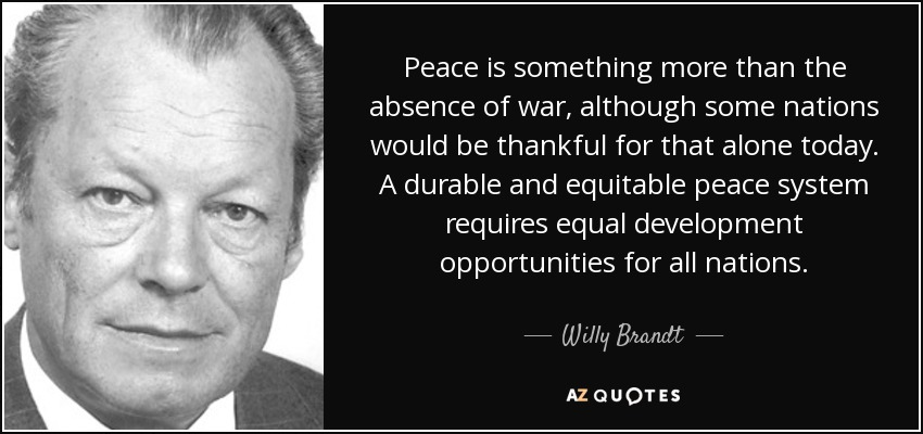 Peace is something more than the absence of war, although some nations would be thankful for that alone today. A durable and equitable peace system requires equal development opportunities for all nations. - Willy Brandt