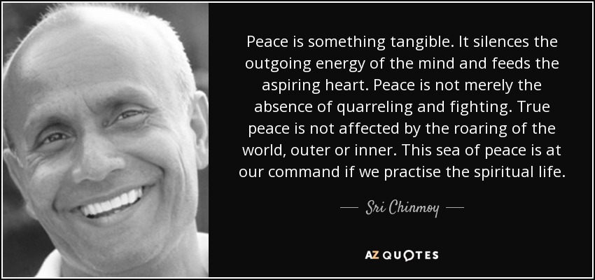 Peace is something tangible. It silences the outgoing energy of the mind and feeds the aspiring heart. Peace is not merely the absence of quarreling and fighting. True peace is not affected by the roaring of the world, outer or inner. This sea of peace is at our command if we practise the spiritual life. - Sri Chinmoy