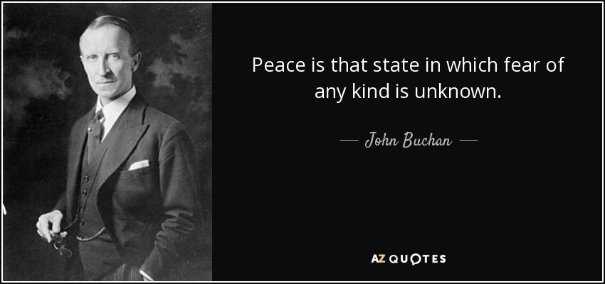 Peace is that state in which fear of any kind is unknown. - John Buchan