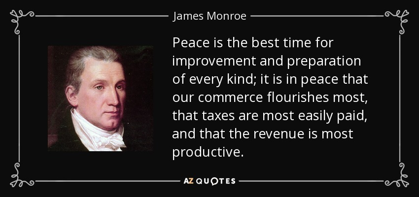 Peace is the best time for improvement and preparation of every kind; it is in peace that our commerce flourishes most, that taxes are most easily paid, and that the revenue is most productive. - James Monroe