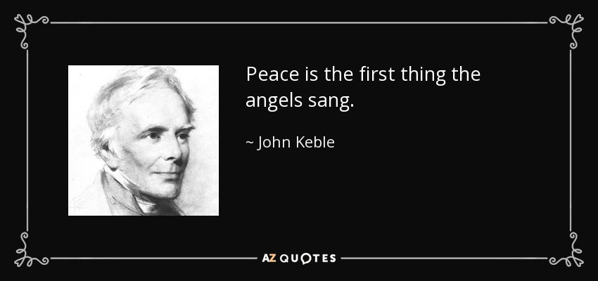 Peace is the first thing the angels sang. - John Keble