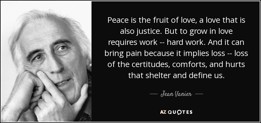 Peace is the fruit of love, a love that is also justice. But to grow in love requires work -- hard work. And it can bring pain because it implies loss -- loss of the certitudes, comforts, and hurts that shelter and define us. - Jean Vanier