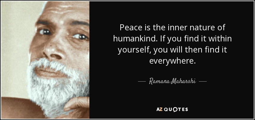 Peace is the inner nature of humankind. If you find it within yourself, you will then find it everywhere. - Ramana Maharshi