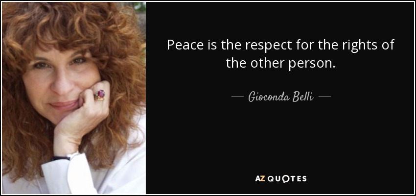 Peace is the respect for the rights of the other person. - Gioconda Belli