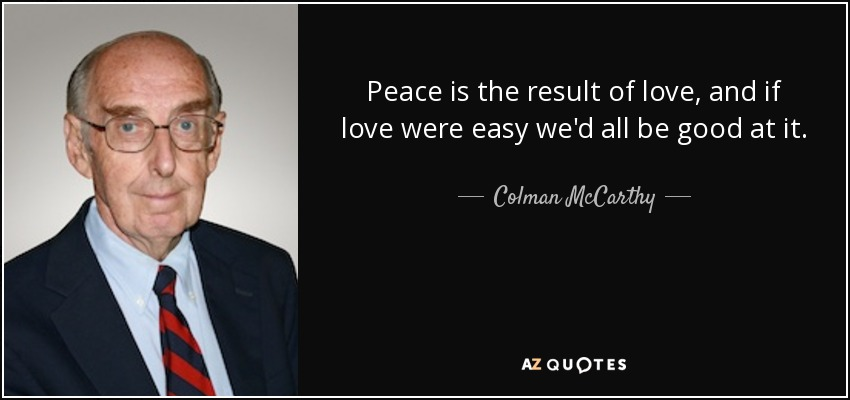 Peace is the result of love, and if love were easy we'd all be good at it. - Colman McCarthy