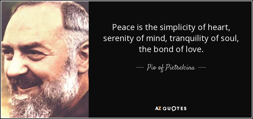 Peace is the simplicity of heart, serenity of mind, tranquility of soul, the bond of love. - Pio of Pietrelcina