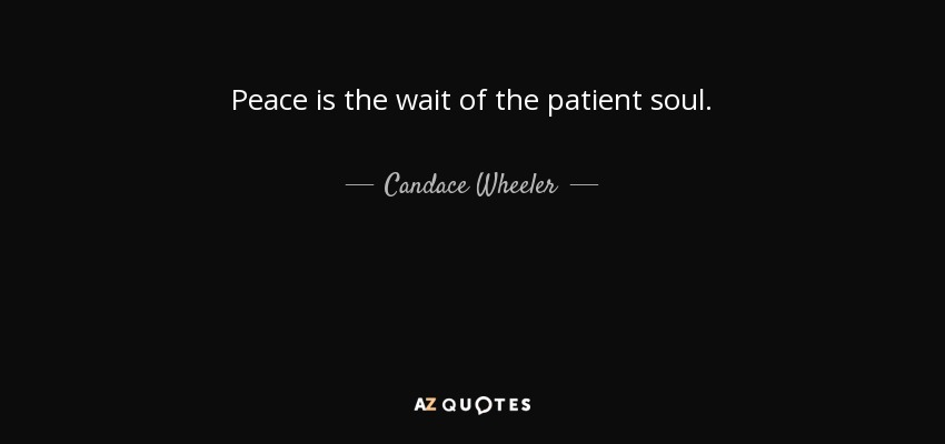 Peace is the wait of the patient soul. - Candace Wheeler