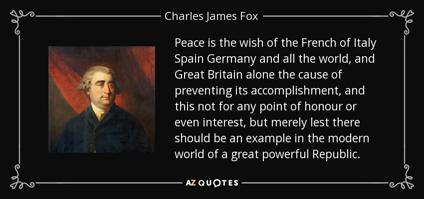 Peace is the wish of the French of Italy Spain Germany and all the world, and Great Britain alone the cause of preventing its accomplishment, and this not for any point of honour or even interest, but merely lest there should be an example in the modern world of a great powerful Republic. - Charles James Fox