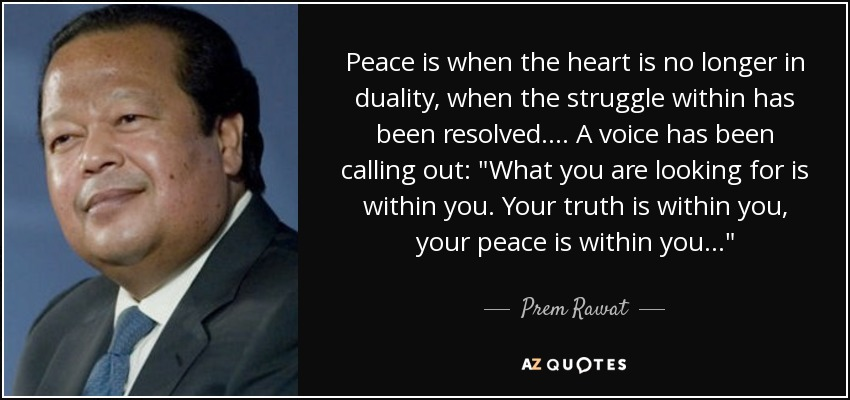 Peace is when the heart is no longer in duality, when the struggle within has been resolved.... A voice has been calling out: