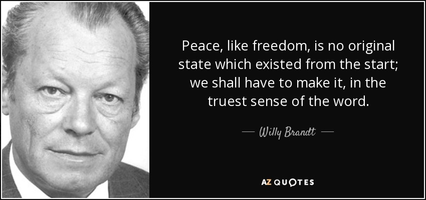 Peace, like freedom, is no original state which existed from the start; we shall have to make it, in the truest sense of the word. - Willy Brandt