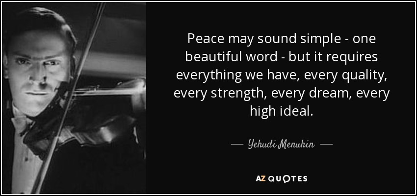 Peace may sound simple - one beautiful word - but it requires everything we have, every quality, every strength, every dream, every high ideal. - Yehudi Menuhin