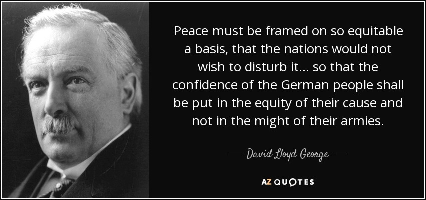 Peace must be framed on so equitable a basis, that the nations would not wish to disturb it . . . so that the confidence of the German people shall be put in the equity of their cause and not in the might of their armies. - David Lloyd George