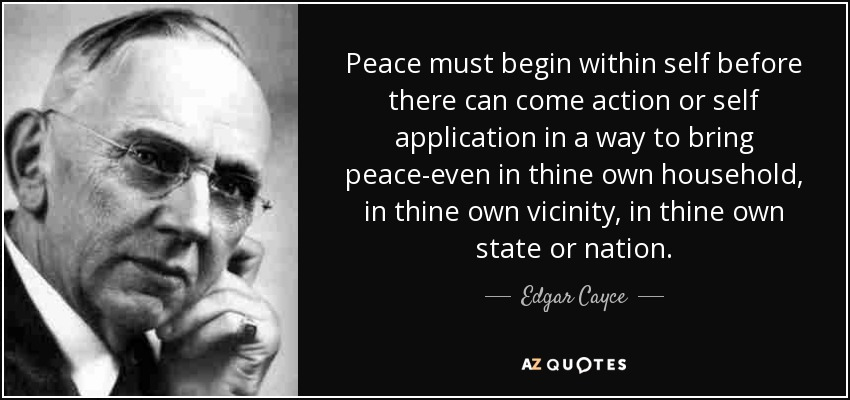 Peace must begin within self before there can come action or self application in a way to bring peace-even in thine own household, in thine own vicinity, in thine own state or nation. - Edgar Cayce