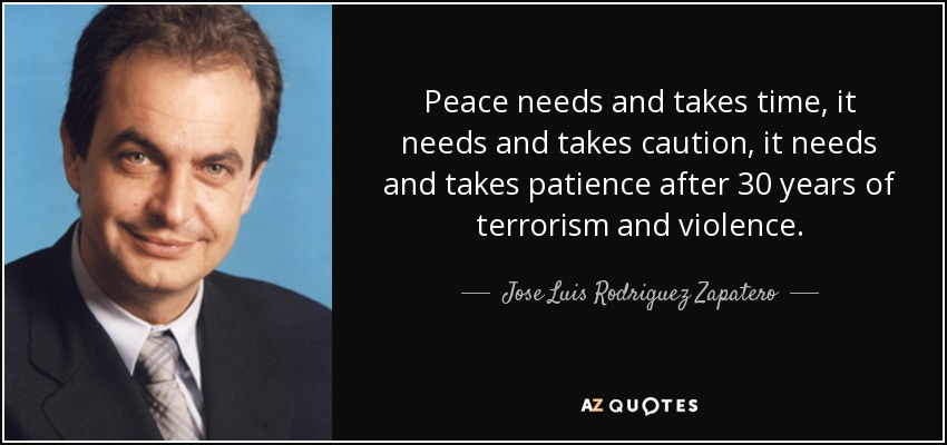 Peace needs and takes time, it needs and takes caution, it needs and takes patience after 30 years of terrorism and violence. - Jose Luis Rodriguez Zapatero