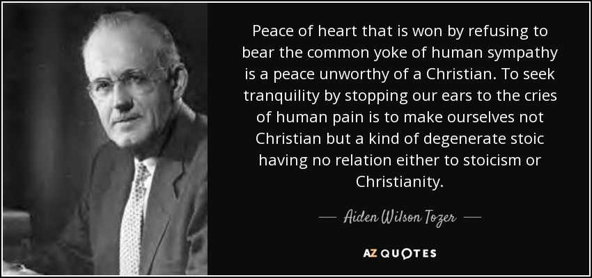 Peace of heart that is won by refusing to bear the common yoke of human sympathy is a peace unworthy of a Christian. To seek tranquility by stopping our ears to the cries of human pain is to make ourselves not Christian but a kind of degenerate stoic having no relation either to stoicism or Christianity. - Aiden Wilson Tozer