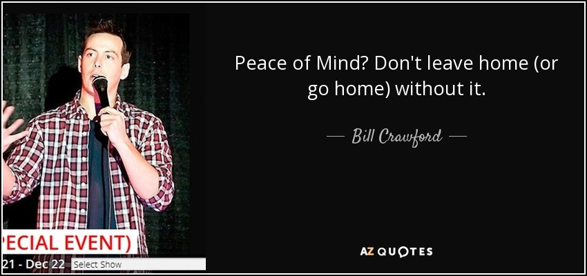 Bill Crawford Quote Peace Of Mind Dont Leave Home Or Go Home