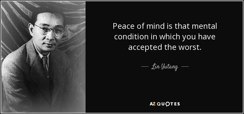 Peace of mind is that mental condition in which you have accepted the worst. - Lin Yutang