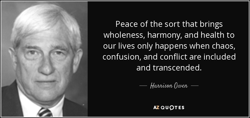 Peace of the sort that brings wholeness, harmony, and health to our lives only happens when chaos, confusion, and conflict are included and transcended. - Harrison Owen