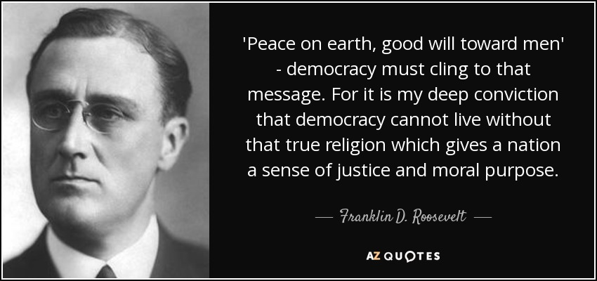 'Peace on earth, good will toward men' - democracy must cling to that message. For it is my deep conviction that democracy cannot live without that true religion which gives a nation a sense of justice and moral purpose. - Franklin D. Roosevelt