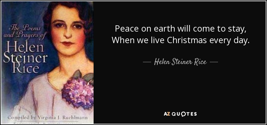 Peace on earth will come to stay, When we live Christmas every day. - Helen Steiner Rice