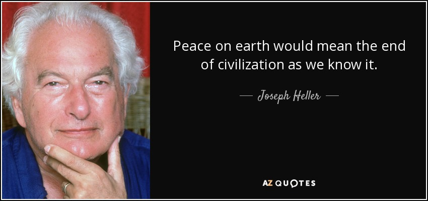Peace on earth would mean the end of civilization as we know it. - Joseph Heller